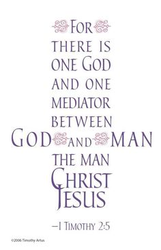 "I Timothy 2:5 ""For there is one God and one mediator between God and man, the man Christ Jesus."""