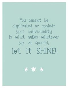 You cannot be duplicated or copied- your individuality is what makes whatever you do special, Let It Shine!