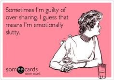 Sometimes I'm guilty of over sharing. I guess that means I'm emotionally slutty.