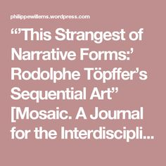 """""""'This Strangest of Narrative Forms:' Rodolphe Töpffer's Sequential Art"""" [Mosaic. A Journal for the Interdisciplinary Study of Literature. Vol. 41.2 (June 2008): pp. 127-147] 