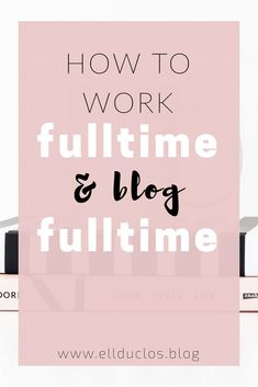 All the tips you need to manage a full time job and a blog at the same time. Time management tips. How to successfully blog and work full time. The life of a full time blogger. How to balance your time and work.