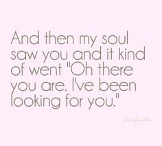 """And then my soul saw you and it kind of went """"Oh there you are.  I've been looking for you."""""""