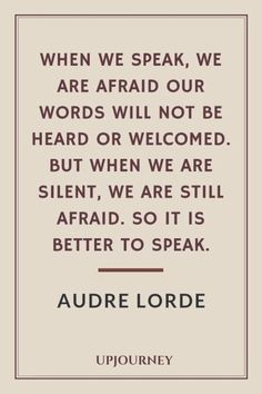 When we speak, we are afraid our words will not be heard or welcomed. But when we are silent, we are still afraid. So it is better to speak - Audre Lorde. Speak Up Quotes, Words Quotes, Wise Words, Quotes To Live By, Me Quotes, Friend Quotes, Happy Quotes, Qoutes, Frases