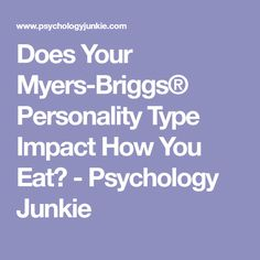 Does Your Myers-Briggs® Personality Type Impact How You Eat? - Psychology Junkie