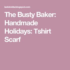 The Busty Baker: Handmade Holidays: Tshirt Scarf