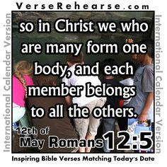 12th of May - Romans 12:5 So in Christ we who are many form one body, and each member belongs to all the others. VERSE REHEARSE INTERNATIONAL CALENDAR VERSION