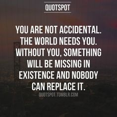 Nobody can replace your existence.