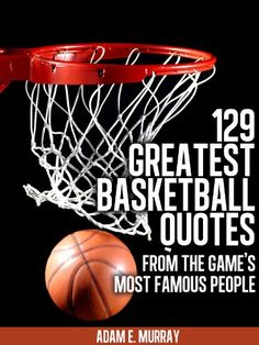 Basketball: 129 Greatest Basketball Quotes from the Game's Most Famous People (Sports Life Quotes)