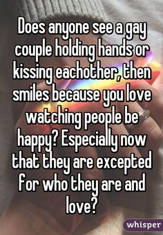 Does anyone see a gay couple holding hands or kissing eachother, then smiles because you love watching people be happy? Especially now that they are excepted for who they are and love?