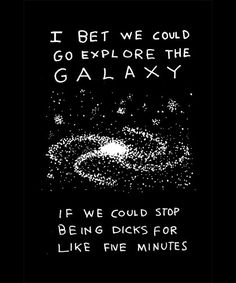 i bet we could go explore the galaxy.. // if we could stop being dicks for like five minutes