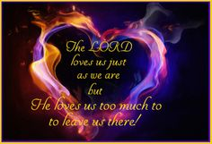 The LORD loves us just as we are but He loves us too much to leave us there.