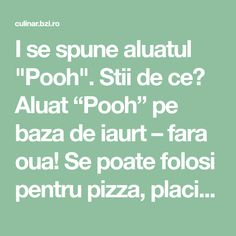 "I se spune aluatul ""Pooh"". Stii de ce? Aluat ""Pooh"" pe baza de iaurt – fara oua! Se poate folosi pentru pizza, placinta, briose Deserts, Pizza, Math Equations, Food, Knits, Magic, Desserts, Meal, Essen"