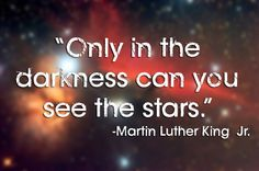 """""""Only in the darkness can you see the stars."""" 