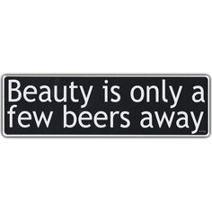 """Beauty Is Only A Few Beers Away - Beer Goggles - Funny Sticker! - Premium Quality 10"""" x 3"""" - Bumper Stickers & Decals (SKU 114) by CrazyStickerGuy on Etsy https://www.etsy.com/listing/229064436/beauty-is-only-a-few-beers-away-beer"""