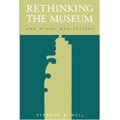 To read - Rethinking the Museum: and Other Meditations by Stephen E. Weil.