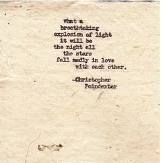 """""""What a breathtaking explosion of light it will be the night all the stars fall madly in love with each other."""" – Christopher Poindexter"""