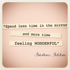 """Great beauty quote """"spend less time in the mirror and more time feeling wonderful."""""""