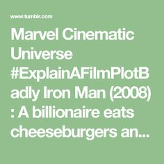 Marvel Cinematic Universe #ExplainAFilmPlotBadly Iron Man (2008) : A billionaire eats cheeseburgers and talks to his machines that do all the work for him.  The Incredible Hulk (2008) : A scientist fails to become Captain America and instead turns into Shrek.  Iron Man 2 (2010) : Same billionaire, but richer, more famous and crazier.  Thor (2011) : A hot blondie is outcast from his planet just because he wanted to kill his fathers enemies.  Captain America: The First Avenger (2011) : Creepy…