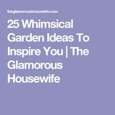25 Whimsical Garden Ideas To Inspire You | The Glamorous Housewife