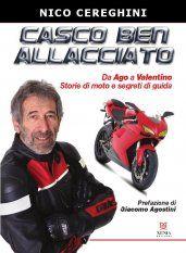 Casco ben allacciato: storie di moto e segreti di guida. Da Ago a Valentino Rossi.  Scritto da Nico Cereghini