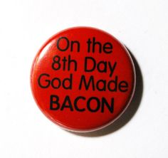 On the Eighth Day God Made Bacon  1 inch Button Pin or by snottub, $1.25