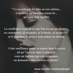 """"""" Ce ne sont pas les faits en eux-mêmes, si terribles ou horribles soient-ils, qui nous font souffrir. La souffrance vient de ce que l'on n'a pas pu montrer ses sentiments, ni en parler, ni le hurler, ni en pleurer, ni le partager, et qu'on a tout enduré en silence. Cette souffrance prend sa source dans le secret, tel un """"cadavre dans le placard"""", voire un fantôme qui crie vengeance ou demande à être reconnu et pleuré."""" (Anne Ancelin Schützenberger) #citation #souffrance #secret"""