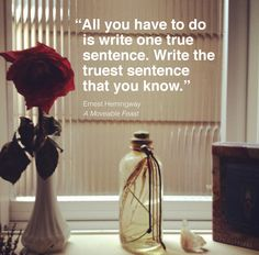 All you have to do is write one true sentence. Write the truest sentence that you know--Ernest Hemingway