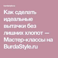 Как сделать идеальные вытачки без лишних хлопот — Мастер-классы на BurdaStyle.ru