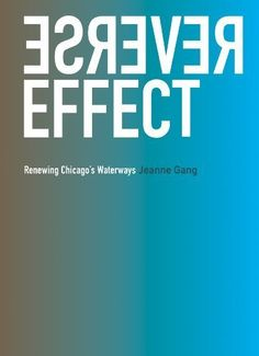 Reverse Effect: Renewing Chicago's Waterways: Jeanne Gang: 9780984018307: Amazon.com: Books