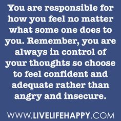 You are responsible for how you feel no matter what some one does to you. Remember, you are always in control of your thoughts so choose to feel confident and adequate rather than angry and insecure. -Robert Tew