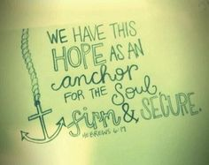 We have this hope as an anchor for the soul, firm and secure. - Hebrew 6:19