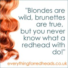 Blonds are wild,  Brunettes are true,  But you never  know what I redhead will do.