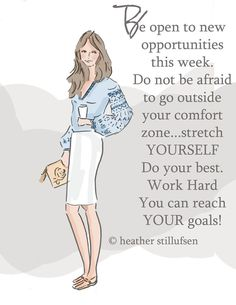 Be open to new opportunities this week. Do not be afraid to go outside your comfort zone... stretch yourself. Do your best. Work hard you can reach your goals. -Heather Stillufsen
