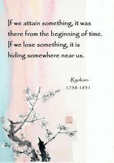 If we attain something it was there from the beginning of time. If we lose something it is hiding somewhere near us. - Ryokan Japanese poet and recluse. Zen Quotes, Words Quotes, Book Quotes, Inspirational Quotes, Zen Sayings, Wisdom Quotes, Japanese Haiku, Japanese Poem, Buddhist Quotes