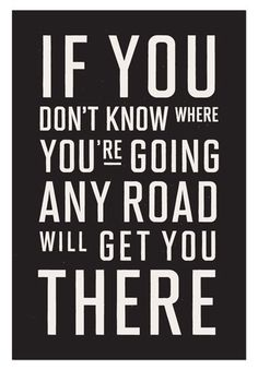 If you don't know where you're going, any road will get you there!