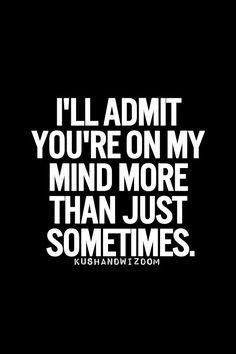 I'll admit you're on my mind more than just sometimes.