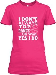 Discover I Always Tap Dance T-Shirt, a custom product made just for you by Teespring. - I Dont Always Tap Dance .Oh Wait Yes I Do Alvin Ailey, Royal Ballet, Dark Fantasy Art, Just Dance, Dance Moms, Body Painting, Tanz Shirts, Mom Shirts, T Shirts For Women