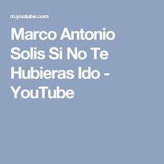 Marco Antonio Solis Si No Te Hubieras Ido - YouTube