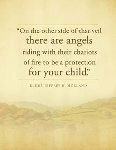 """""""On the other side of that veil there are angels riding with their chariots of fire to be a protection for your child."""" Elder Jeffrey R. Holland - For Times of Trouble - Send a message of comfort from Elder Holland Spiritual Thoughts, Spiritual Quotes, Life Thoughts, Religious Quotes, Great Quotes, Quotes To Live By, Change Quotes, Lds Quotes On Family, Awesome Quotes"""
