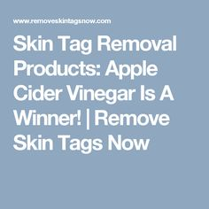 Skin Tag Removal Products: Apple Cider Vinegar Is A Winner! | Remove Skin Tags Now