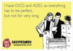 OCD And ADD! True story!!!!! And it's a SOB!