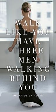 Walk like you have three men walking behind you. -Oscar de la Renta  #fashion #quote