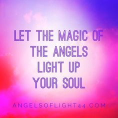 Let the magic of the angels light up your soul -- Angels of Light #quotes #angels #inspiration www.angelsoflight44.com