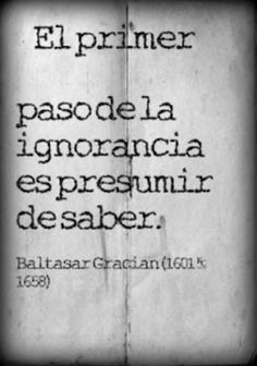 """""""Recovery in Spanish: Character Defects - Pride,"""" Baltasar Gracián. Translation: """"The first step in ignorance is presuming to know. Motivational Phrases, Inspirational Quotes, Great Quotes, Me Quotes, Baltasar Gracian, Quotes En Espanol, Lectures, Spanish Quotes, Spanish Humor"""