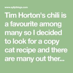 Tim Horton's chili is a favourite among many so I decided to look for a copy cat recipe and there are many out there. I tried this on and seemed tobe it. This will be the chili that I make from now...