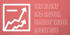 The Blunt and Brutal Honest Truth About SEO