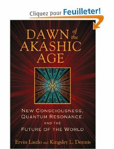 Dawn of the Akashic Age: New Consciousness, Quantum Resonance, and the Future of the World Ervin Laszlo