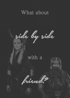 """""""I never thought I'd die fighting side-by-side with an Elf."""" """"What about side-by-side with a friend?"""" """"Aye...I could do that."""""""