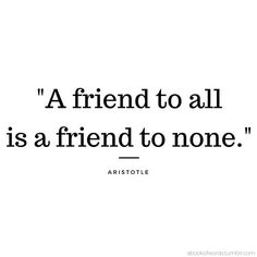 """A friend to all is a friend to none."" - Aristotle"