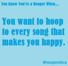 Hoop to every song! And if a hoop is not within reach, you still dance as if you're hooping. Yes.